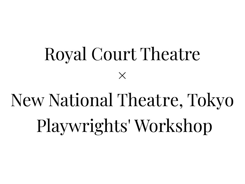 Royal Court Theatre × New National Theatre, Tokyo  Playwrights' Workshop
