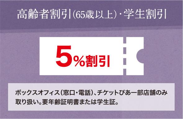 高齢者割引(65歳以上)・学生割引 5%割引 ボックスオフィス(窓口・電話)、チケットぴあ一部店舗のみ取り扱い。要年齢証明書または学生証。